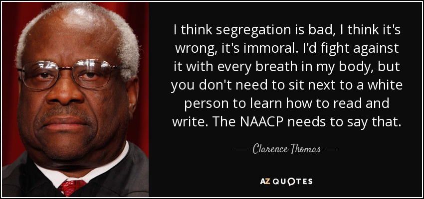 I think segregation is bad, I think it's wrong, it's immoral. I'd fight against it with every breath in my body, but you don't need to sit next to a white person to learn how to read and write. The NAACP needs to say that. - Clarence Thomas