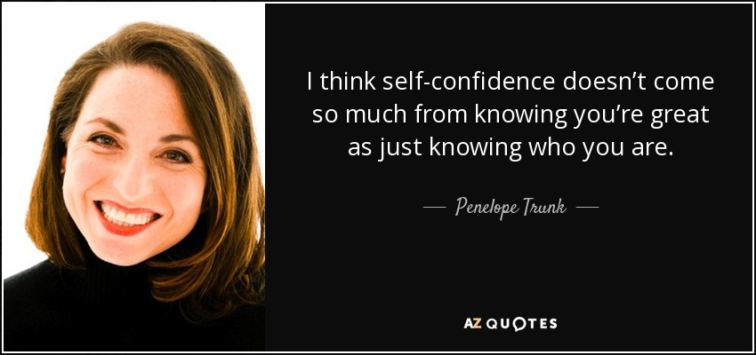 I think self-confidence doesn't come so much from knowing you're great as just knowing who you are. - Penelope Trunk