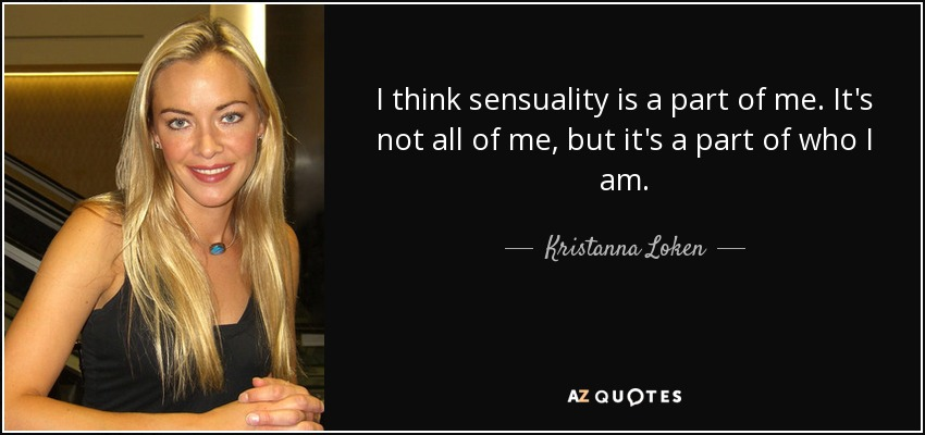I think sensuality is a part of me. It's not all of me, but it's a part of who I am. - Kristanna Loken