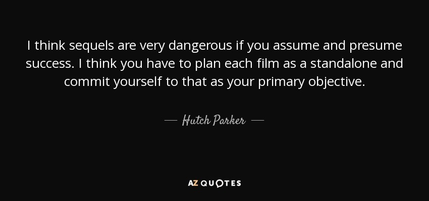 I Think Sequels Are Very Dangerous If You Assume And Presume Success. I  Think You