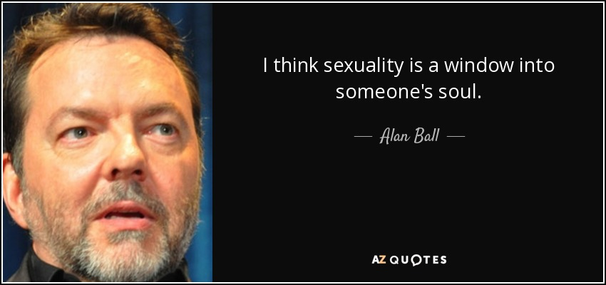 I think sexuality is a window into someone's soul. - Alan Ball