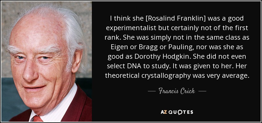 I think she [Rosalind Franklin] was a good experimentalist but certainly not of the first rank. She was simply not in the same class as Eigen or Bragg or Pauling, nor was she as good as Dorothy Hodgkin. She did not even select DNA to study. It was given to her. Her theoretical crystallography was very average. - Francis Crick