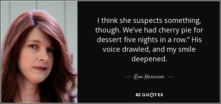 """I think she suspects something, though. We've had cherry pie for dessert five nights in a row."""" His voice drawled, and my smile deepened. - Kim Harrison"""