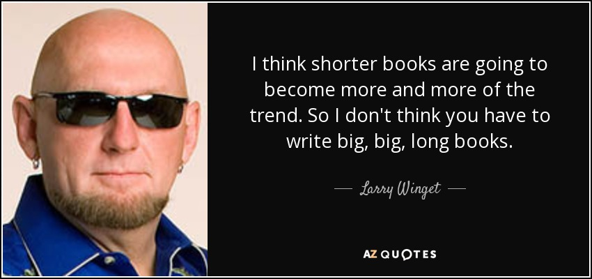 I think shorter books are going to become more and more of the trend. So I don't think you have to write big, big, long books. - Larry Winget