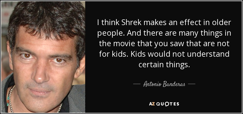 I think Shrek makes an effect in older people. And there are many things in the movie that you saw that are not for kids. Kids would not understand certain things. - Antonio Banderas