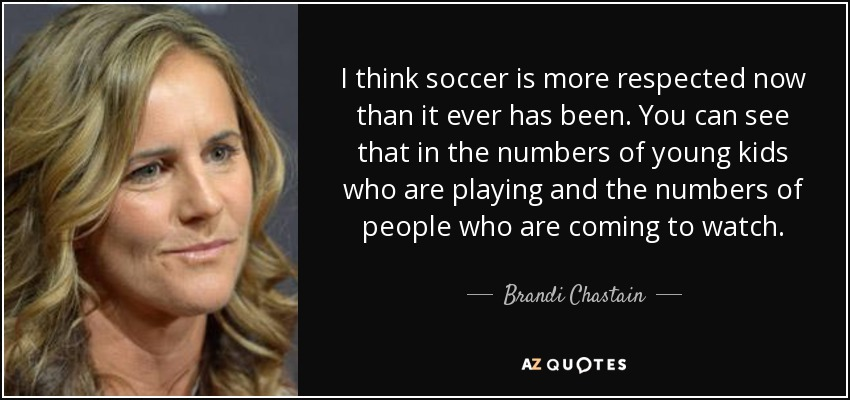 I think soccer is more respected now than it ever has been. You can see that in the numbers of young kids who are playing and the numbers of people who are coming to watch. - Brandi Chastain