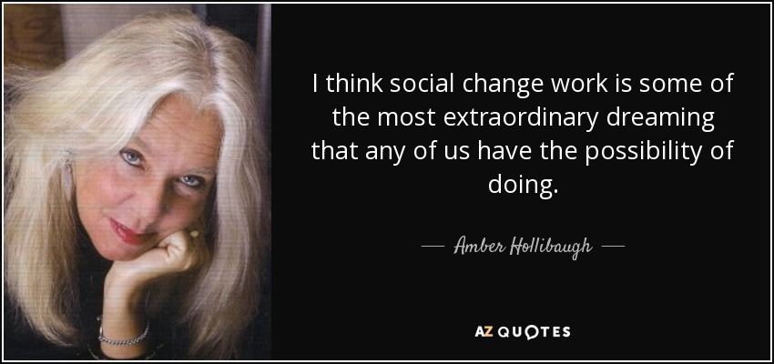 I think social change work is some of the most extraordinary dreaming that any of us have the possibility of doing. - Amber Hollibaugh