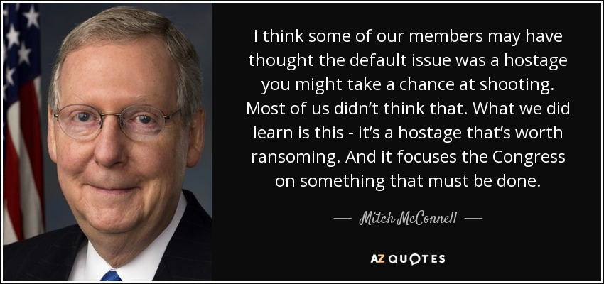 I think some of our members may have thought the default issue was a hostage you might take a chance at shooting. Most of us didn't think that. What we did learn is this - it's a hostage that's worth ransoming. And it focuses the Congress on something that must be done. - Mitch McConnell