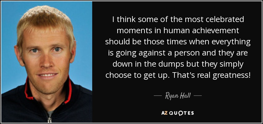 I think some of the most celebrated moments in human achievement should be those times when everything is going against a person and they are down in the dumps but they simply choose to get up. That's real greatness! - Ryan Hall