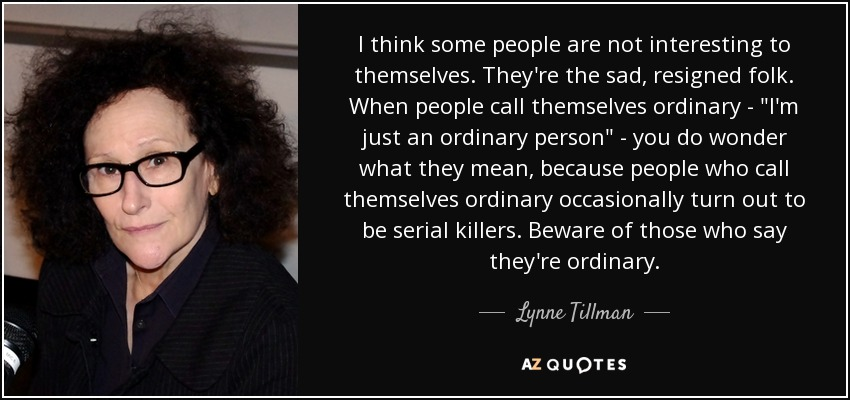 I think some people are not interesting to themselves. They're the sad, resigned folk. When people call themselves ordinary -