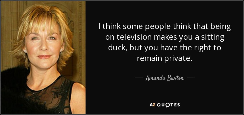 I think some people think that being on television makes you a sitting duck, but you have the right to remain private. - Amanda Burton