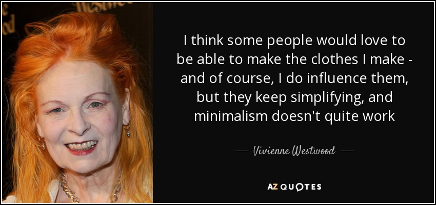 I think some people would love to be able to make the clothes I make - and of course, I do influence them, but they keep simplifying, and minimalism doesn't quite work - Vivienne Westwood