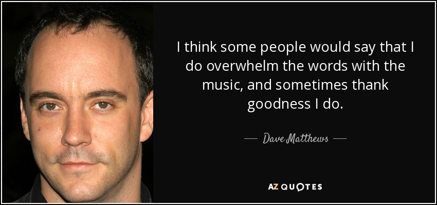 I think some people would say that I do overwhelm the words with the music, and sometimes thank goodness I do. - Dave Matthews