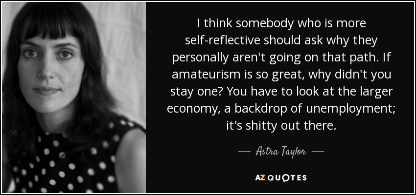 I think somebody who is more self-reflective should ask why they personally aren't going on that path. If amateurism is so great, why didn't you stay one? You have to look at the larger economy, a backdrop of unemployment; it's shitty out there. - Astra Taylor