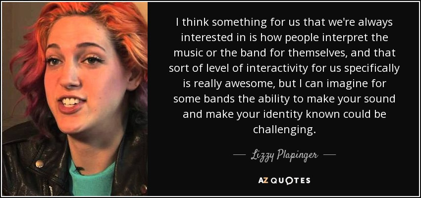 I think something for us that we're always interested in is how people interpret the music or the band for themselves, and that sort of level of interactivity for us specifically is really awesome, but I can imagine for some bands the ability to make your sound and make your identity known could be challenging. - Lizzy Plapinger