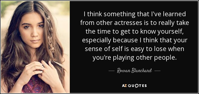 I think something that I've learned from other actresses is to really take the time to get to know yourself, especially because I think that your sense of self is easy to lose when you're playing other people. - Rowan Blanchard