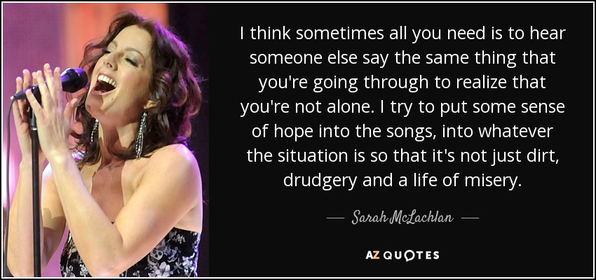 I think sometimes all you need is to hear someone else say the same thing that you're going through to realize that you're not alone. I try to put some sense of hope into the songs, into whatever the situation is so that it's not just dirt, drudgery and a life of misery. - Sarah McLachlan