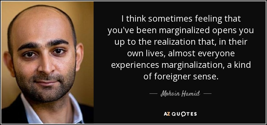 I think sometimes feeling that you've been marginalized opens you up to the realization that, in their own lives, almost everyone experiences marginalization, a kind of foreigner sense. - Mohsin Hamid