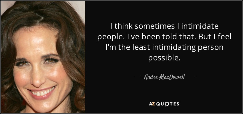 I think sometimes I intimidate people. I've been told that. But I feel I'm the least intimidating person possible. - Andie MacDowell