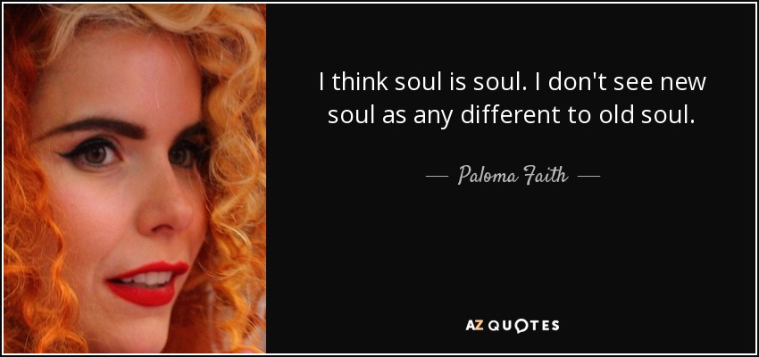 I think soul is soul. I don't see new soul as any different to old soul. - Paloma Faith
