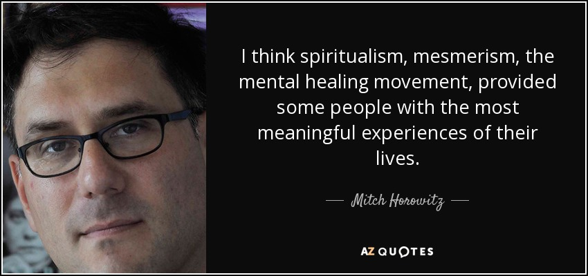 I think spiritualism, mesmerism, the mental healing movement, provided some people with the most meaningful experiences of their lives. - Mitch Horowitz