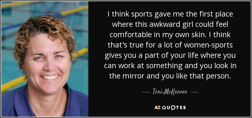 I think sports gave me the first place where this awkward girl could feel comfortable in my own skin. I think that's true for a lot of women-sports gives you a part of your life where you can work at something and you look in the mirror and you like that person. - Teri McKeever