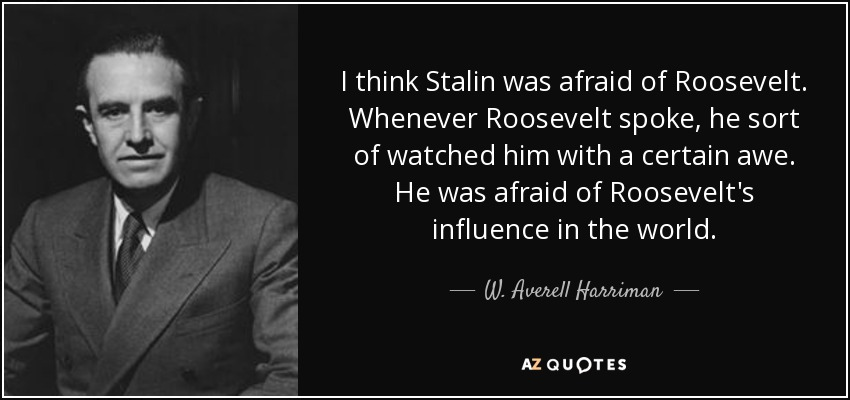 I think Stalin was afraid of Roosevelt. Whenever Roosevelt spoke, he sort of watched him with a certain awe. He was afraid of Roosevelt's influence in the world. - W. Averell Harriman