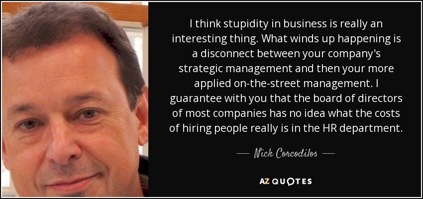 I think stupidity in business is really an interesting thing. What winds up happening is a disconnect between your company's strategic management and then your more applied on-the-street management. I guarantee with you that the board of directors of most companies has no idea what the costs of hiring people really is in the HR department. - Nick Corcodilos