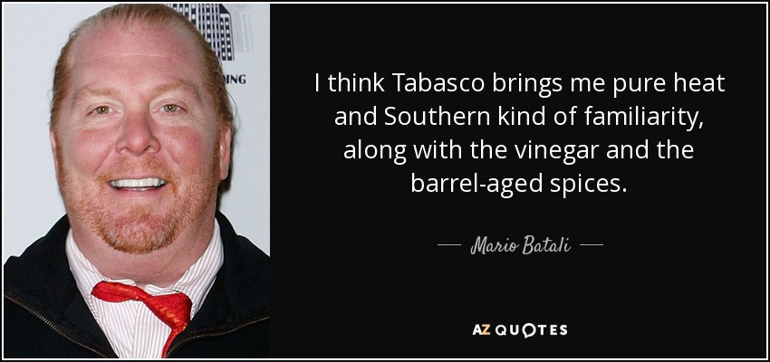 I think Tabasco brings me pure heat and Southern kind of familiarity, along with the vinegar and the barrel-aged spices. - Mario Batali