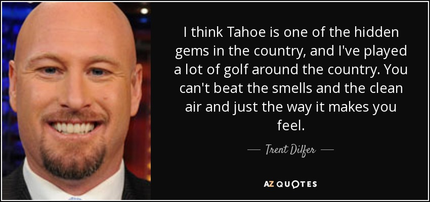I think Tahoe is one of the hidden gems in the country, and I've played a lot of golf around the country. You can't beat the smells and the clean air and just the way it makes you feel. - Trent Dilfer