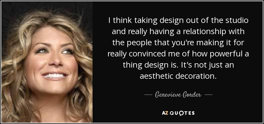 I think taking design out of the studio and really having a relationship with the people that you're making it for really convinced me of how powerful a thing design is. It's not just an aesthetic decoration. - Genevieve Gorder