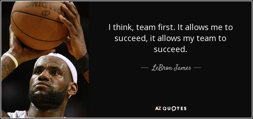 I think, team first. It allows me to succeed, it allows my team to succeed. - LeBron James