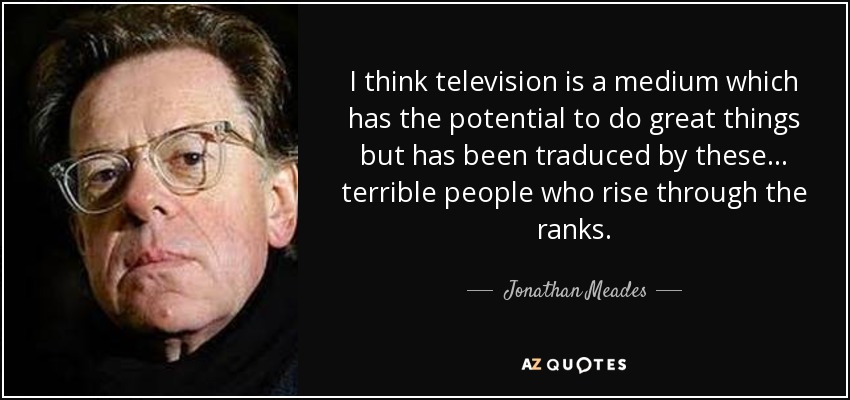 I think television is a medium which has the potential to do great things but has been traduced by these... terrible people who rise through the ranks. - Jonathan Meades
