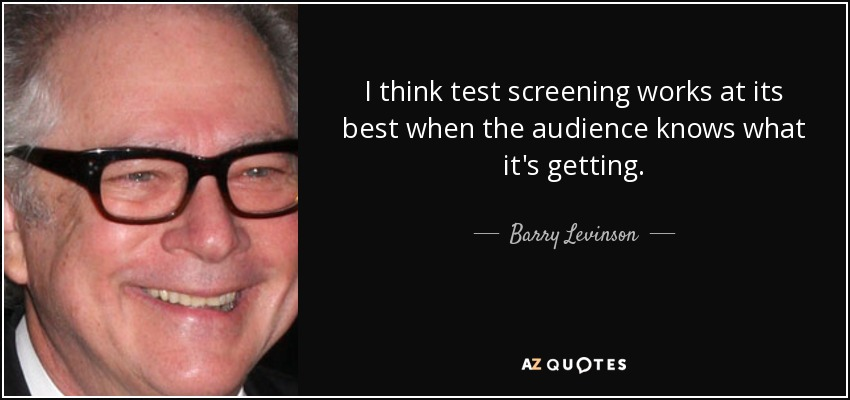I think test screening works at its best when the audience knows what it's getting. - Barry Levinson