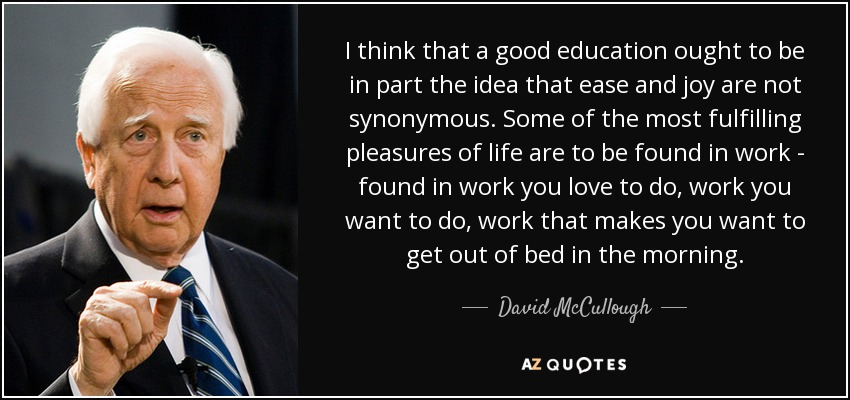 I think that a good education ought to be in part the idea that ease and joy are not synonymous. Some of the most fulfilling pleasures of life are to be found in work - found in work you love to do, work you want to do, work that makes you want to get out of bed in the morning. - David McCullough