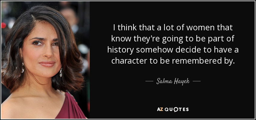 I think that a lot of women that know they're going to be part of history somehow decide to have a character to be remembered by. - Salma Hayek