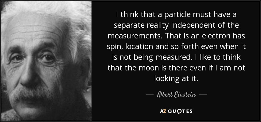 I think that a particle must have a separate reality independent of the measurements. That is an electron has spin, location and so forth even when it is not being measured. I like to think that the moon is there even if I am not looking at it. - Albert Einstein
