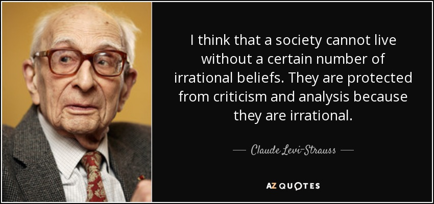 I think that a society cannot live without a certain number of irrational beliefs. They are protected from criticism and analysis because they are irrational. - Claude Levi-Strauss