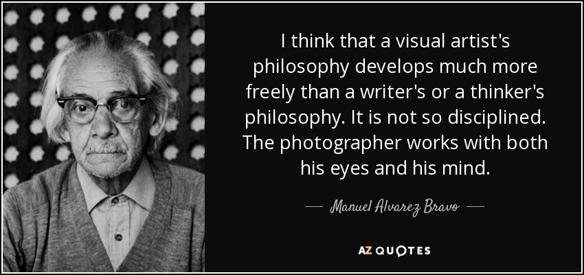 I think that a visual artist's philosophy develops much more freely than a writer's or a thinker's philosophy. It is not so disciplined. The photographer works with both his eyes and his mind. - Manuel Alvarez Bravo