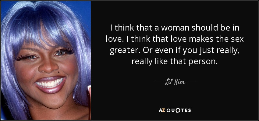 I think that a woman should be in love. I think that love makes the sex greater. Or even if you just really, really like that person. - Lil' Kim