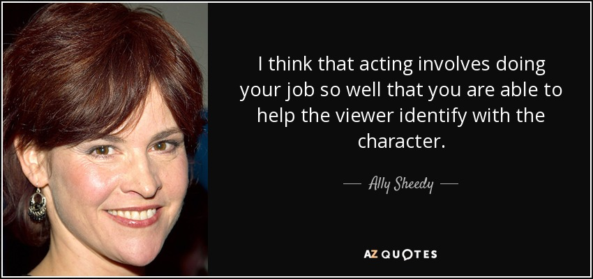 I think that acting involves doing your job so well that you are able to help the viewer identify with the character. - Ally Sheedy