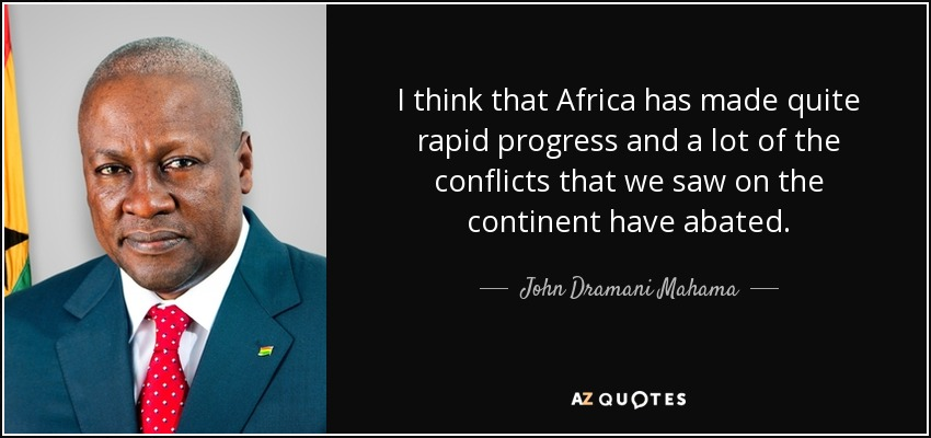 I think that Africa has made quite rapid progress and a lot of the conflicts that we saw on the continent have abated. - John Dramani Mahama