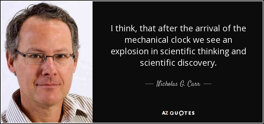I think, that after the arrival of the mechanical clock we see an explosion in scientific thinking and scientific discovery. - Nicholas G. Carr