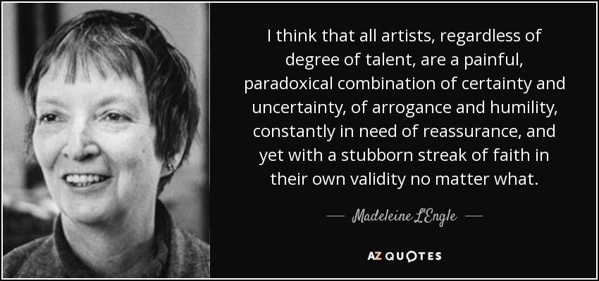 I think that all artists, regardless of degree of talent, are a painful, paradoxical combination of certainty and uncertainty, of arrogance and humility, constantly in need of reassurance, and yet with a stubborn streak of faith in their own validity no matter what. - Madeleine L'Engle
