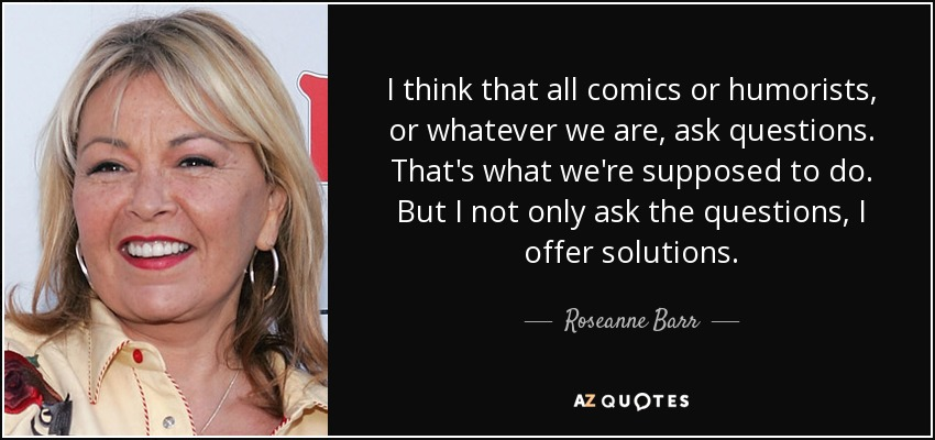 I think that all comics or humorists, or whatever we are, ask questions. That's what we're supposed to do. But I not only ask the questions, I offer solutions. - Roseanne Barr