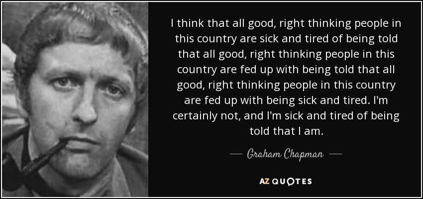 I think that all good, right thinking people in this country are sick and tired of being told that all good, right thinking people in this country are fed up with being told that all good, right thinking people in this country are fed up with being sick and tired. I'm certainly not, and I'm sick and tired of being told that I am. - Graham Chapman