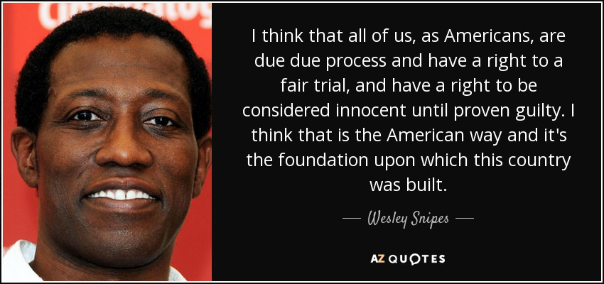 I think that all of us, as Americans, are due due process and have a right to a fair trial, and have a right to be considered innocent until proven guilty. I think that is the American way and it's the foundation upon which this country was built. - Wesley Snipes