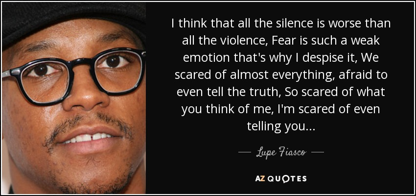 I think that all the silence is worse than all the violence, Fear is such a weak emotion that's why I despise it, We scared of almost everything, afraid to even tell the truth, So scared of what you think of me, I'm scared of even telling you... - Lupe Fiasco