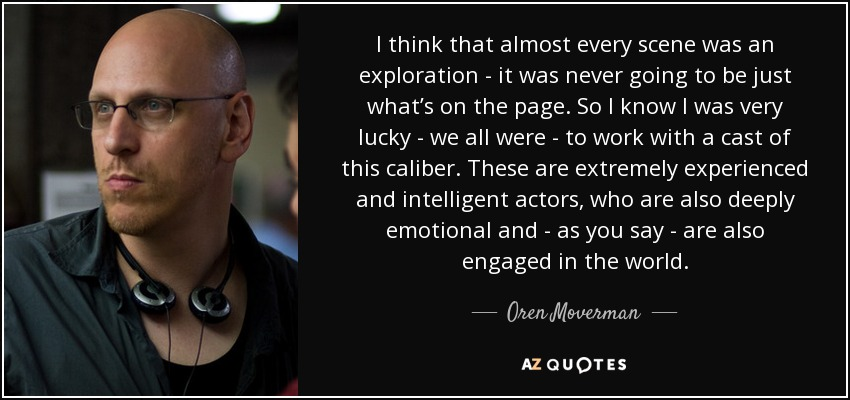I think that almost every scene was an exploration - it was never going to be just what's on the page. So I know I was very lucky - we all were - to work with a cast of this caliber. These are extremely experienced and intelligent actors, who are also deeply emotional and - as you say - are also engaged in the world. - Oren Moverman