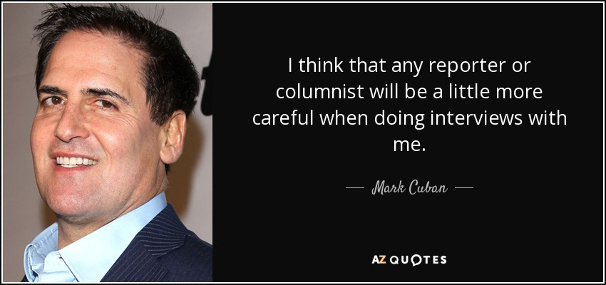 I think that any reporter or columnist will be a little more careful when doing interviews with me. - Mark Cuban